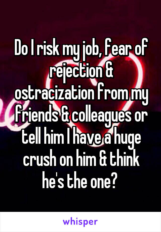 Do I risk my job, fear of rejection & ostracization from my friends & colleagues or tell him I have a huge crush on him & think he's the one?