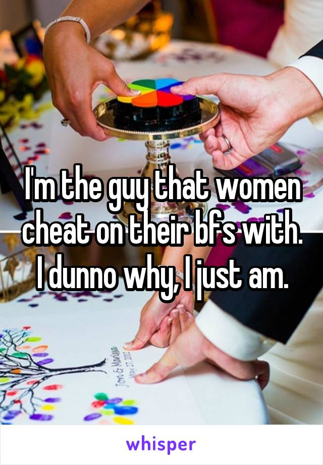 I'm the guy that women cheat on their bfs with. I dunno why, I just am.