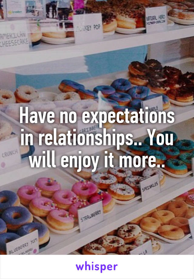 Have no expectations in relationships.. You will enjoy it more..