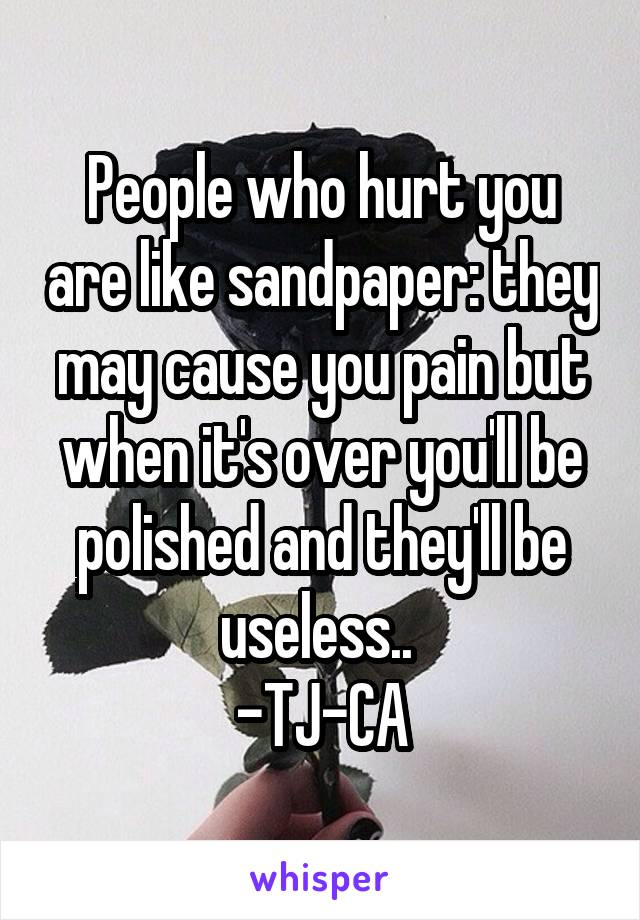 People who hurt you are like sandpaper: they may cause you pain but when it's over you'll be polished and they'll be useless..  -TJ-CA