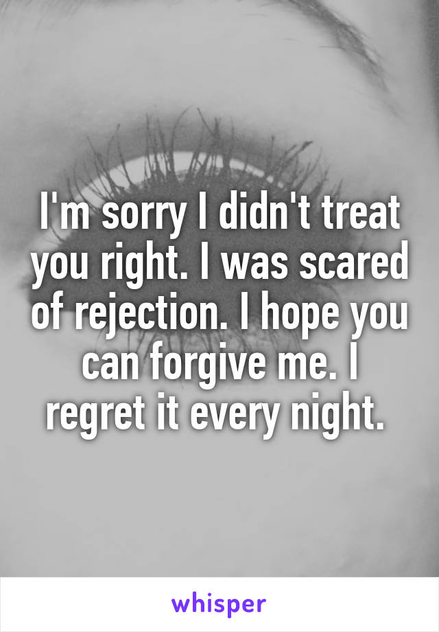 I'm sorry I didn't treat you right. I was scared of rejection. I hope you can forgive me. I regret it every night.