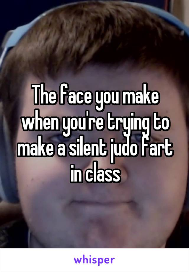 The face you make when you're trying to make a silent judo fart in class