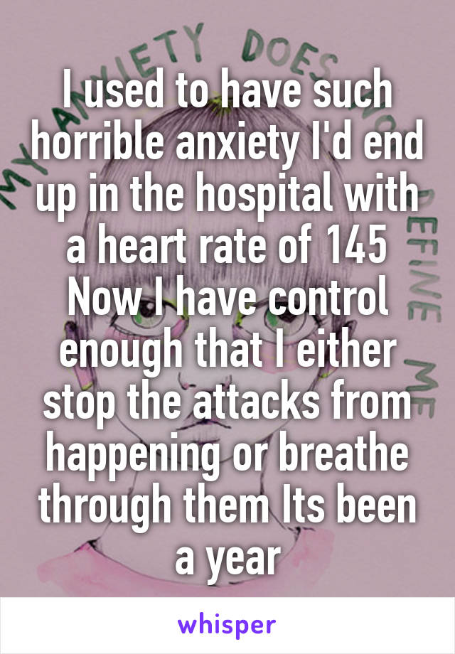 I used to have such horrible anxiety I'd end up in the hospital with a heart rate of 145 Now I have control enough that I either stop the attacks from happening or breathe through them Its been a year