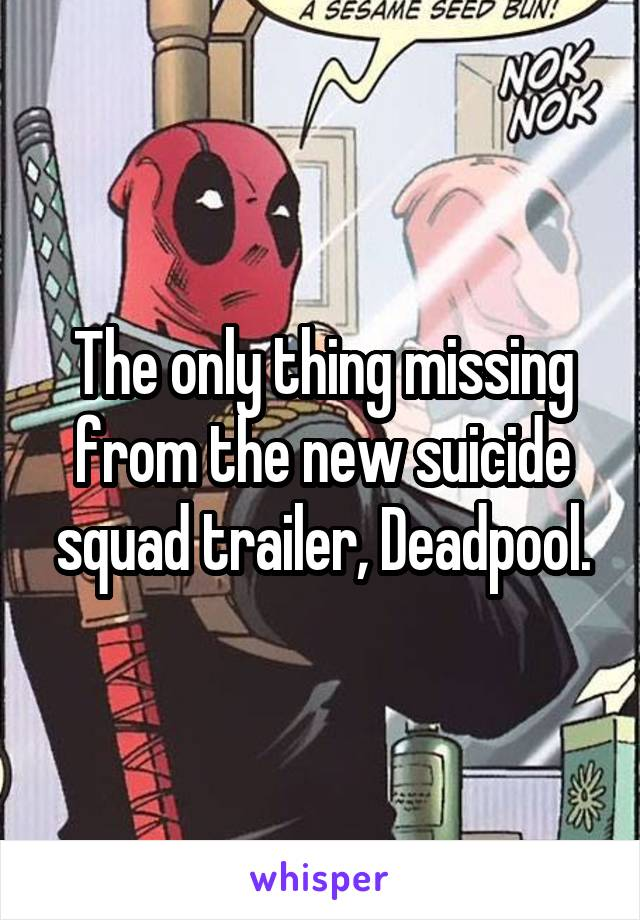 The only thing missing from the new suicide squad trailer, Deadpool.