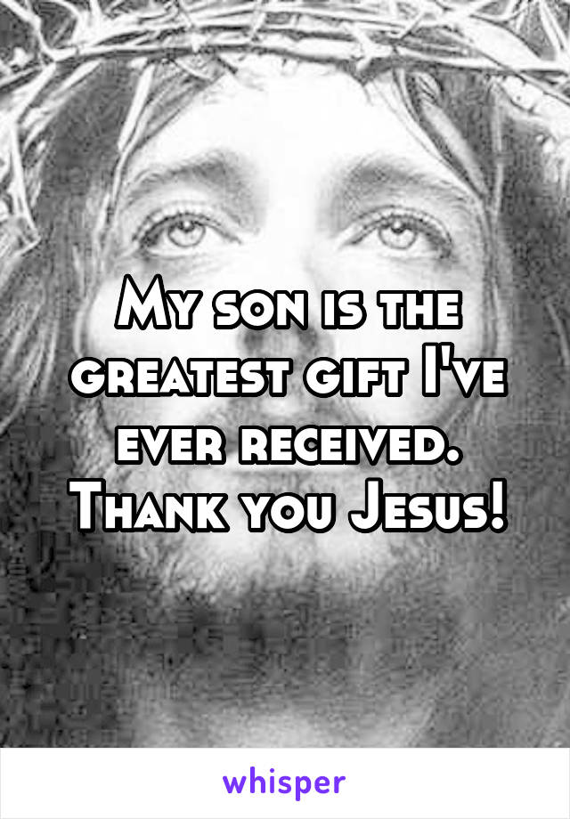My son is the greatest gift I've ever received. Thank you Jesus!
