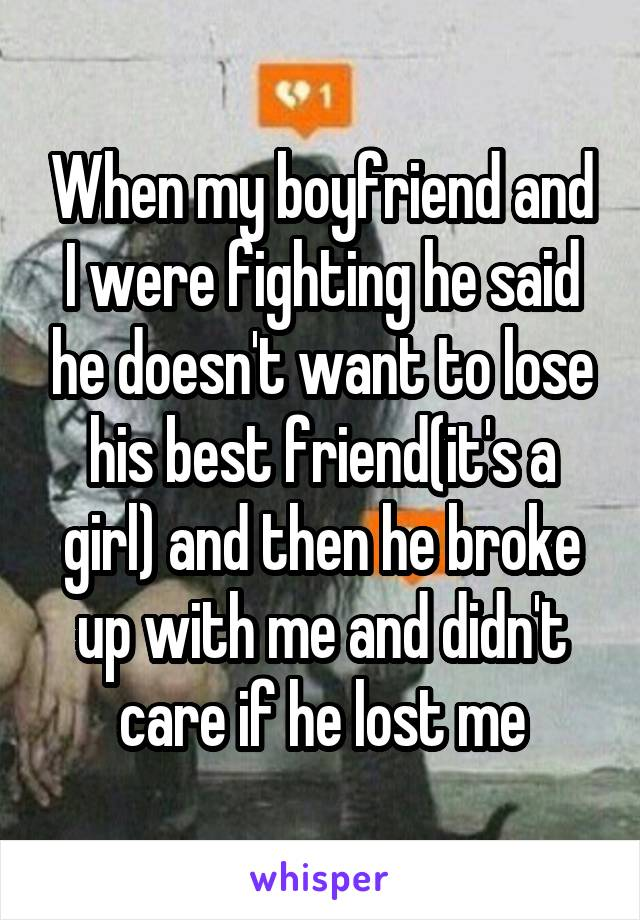 When my boyfriend and I were fighting he said he doesn't want to lose his best friend(it's a girl) and then he broke up with me and didn't care if he lost me