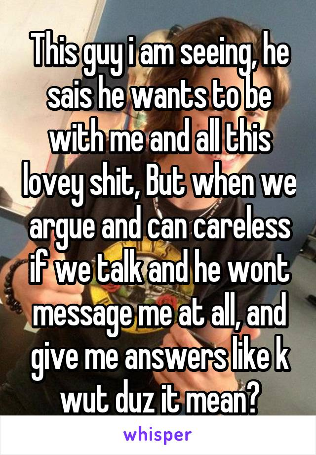 This guy i am seeing, he sais he wants to be with me and all this lovey shit, But when we argue and can careless if we talk and he wont message me at all, and give me answers like k wut duz it mean?