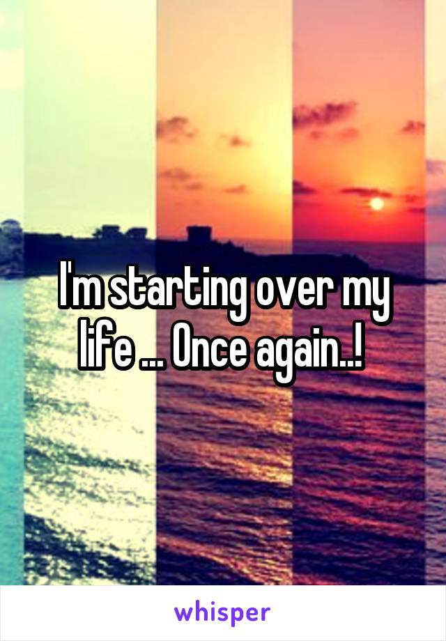 I'm starting over my life ... Once again..!