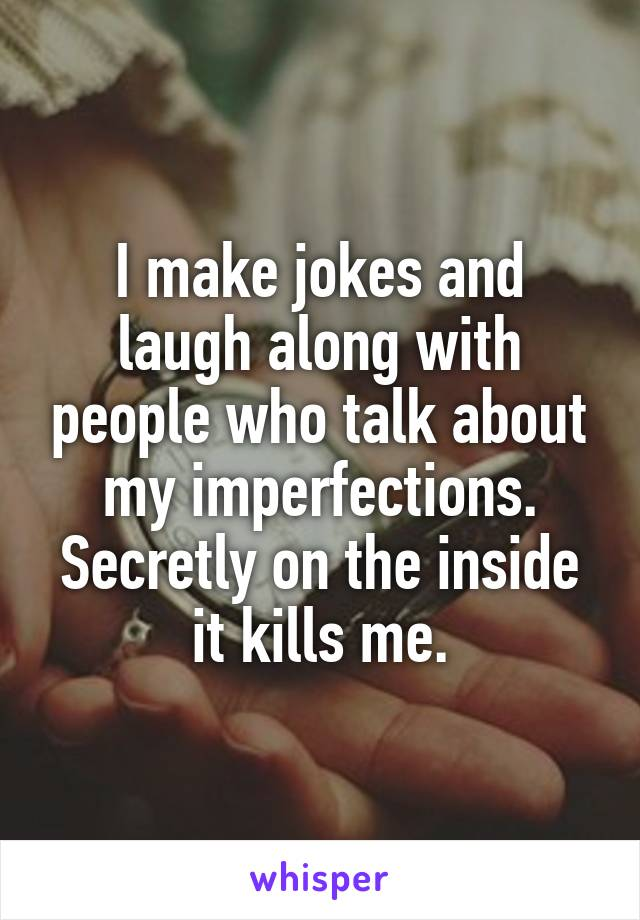 I make jokes and laugh along with people who talk about my imperfections. Secretly on the inside it kills me.