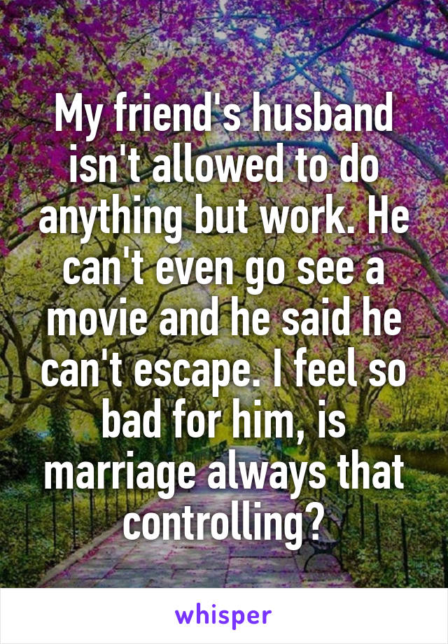My friend's husband isn't allowed to do anything but work. He can't even go see a movie and he said he can't escape. I feel so bad for him, is marriage always that controlling?
