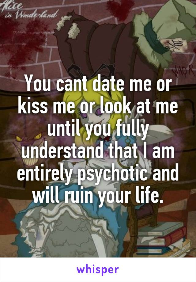 You cant date me or kiss me or look at me until you fully understand that I am entirely psychotic and will ruin your life.