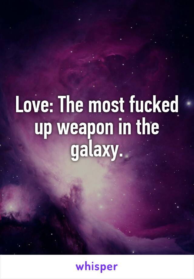 Love: The most fucked up weapon in the galaxy.