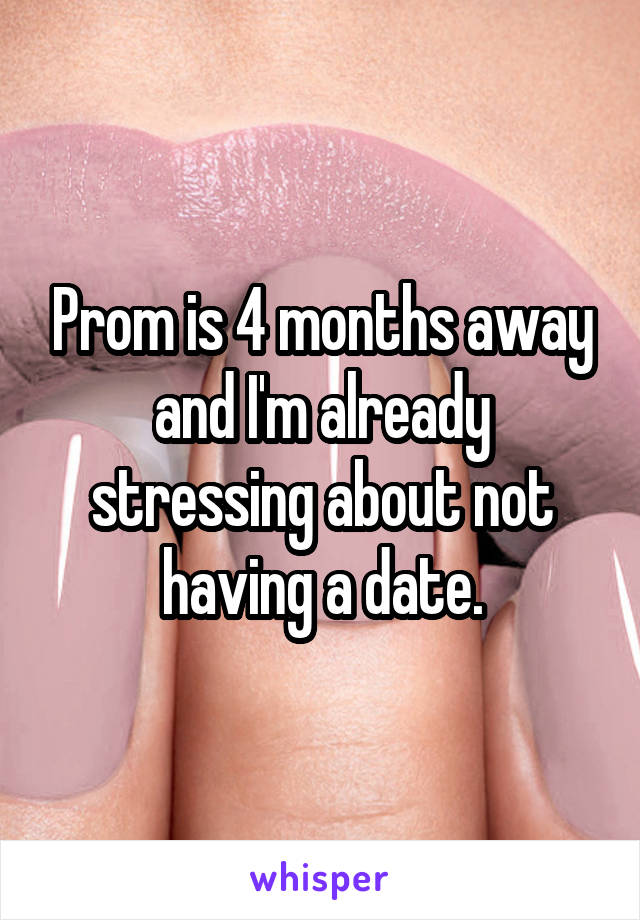 Prom is 4 months away and I'm already stressing about not having a date.