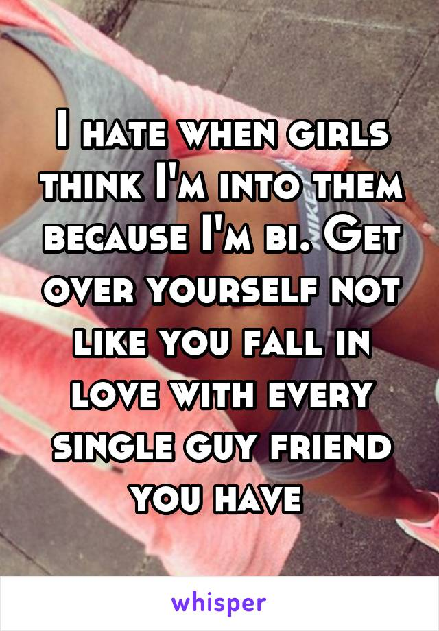 I hate when girls think I'm into them because I'm bi. Get over yourself not like you fall in love with every single guy friend you have