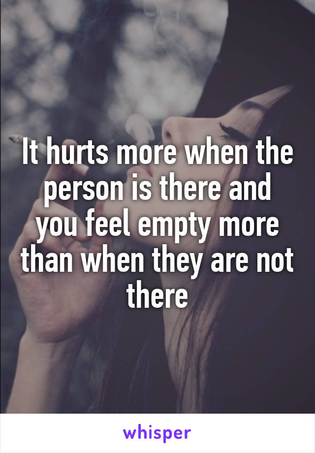 It hurts more when the person is there and you feel empty more than when they are not there