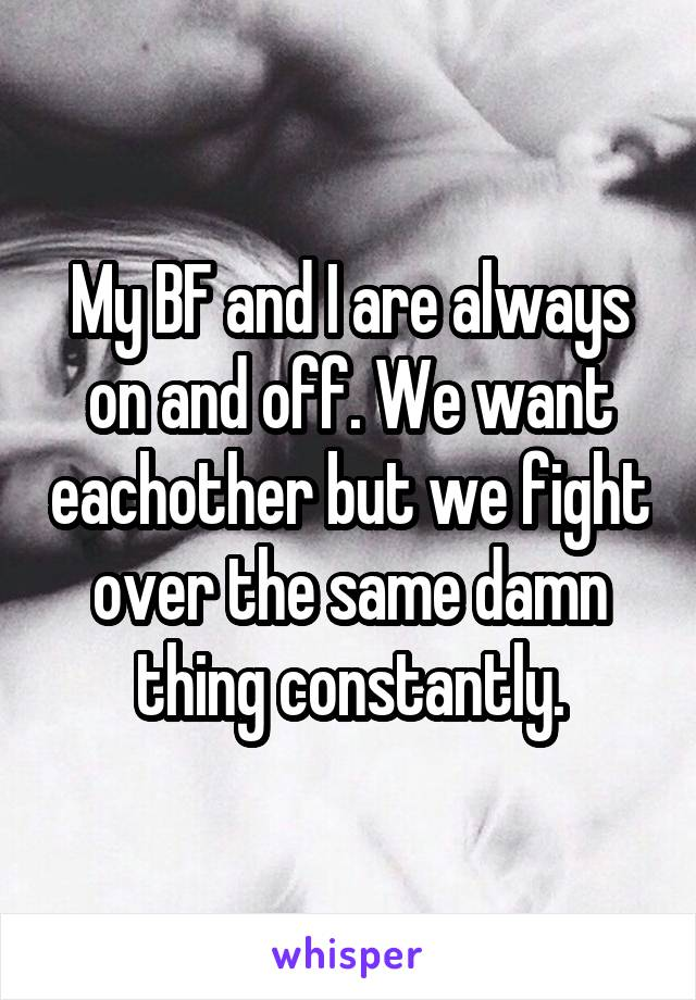 My BF and I are always on and off. We want eachother but we fight over the same damn thing constantly.