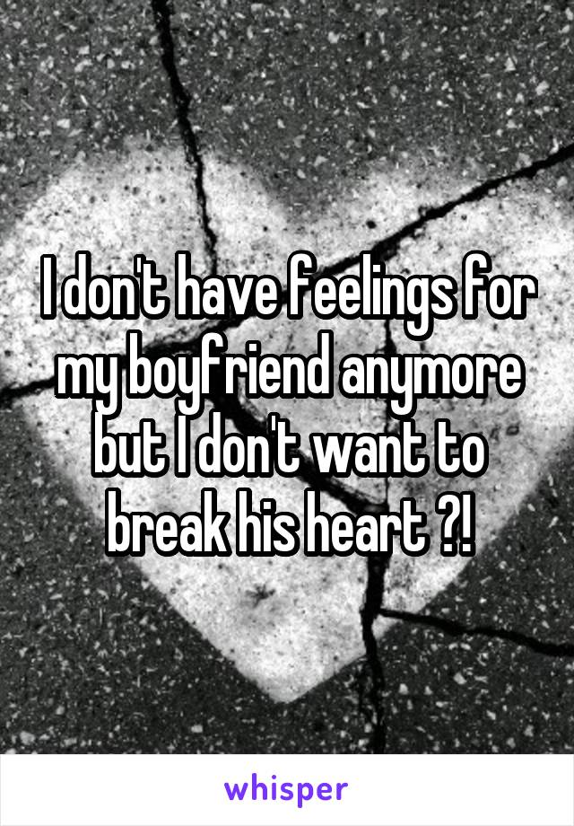 I don't have feelings for my boyfriend anymore but I don't want to break his heart ?!