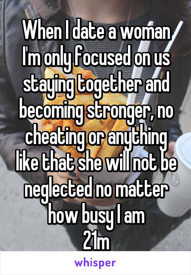 When I date a woman I'm only focused on us staying together and becoming stronger, no cheating or anything like that she will not be neglected no matter how busy I am 21m