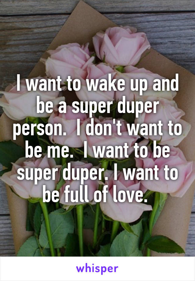 I want to wake up and be a super duper person.  I don't want to be me.  I want to be super duper. I want to be full of love.
