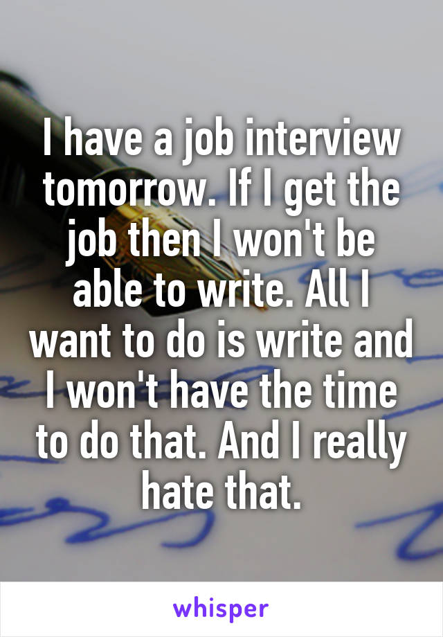 I have a job interview tomorrow. If I get the job then I won't be able to write. All I want to do is write and I won't have the time to do that. And I really hate that.