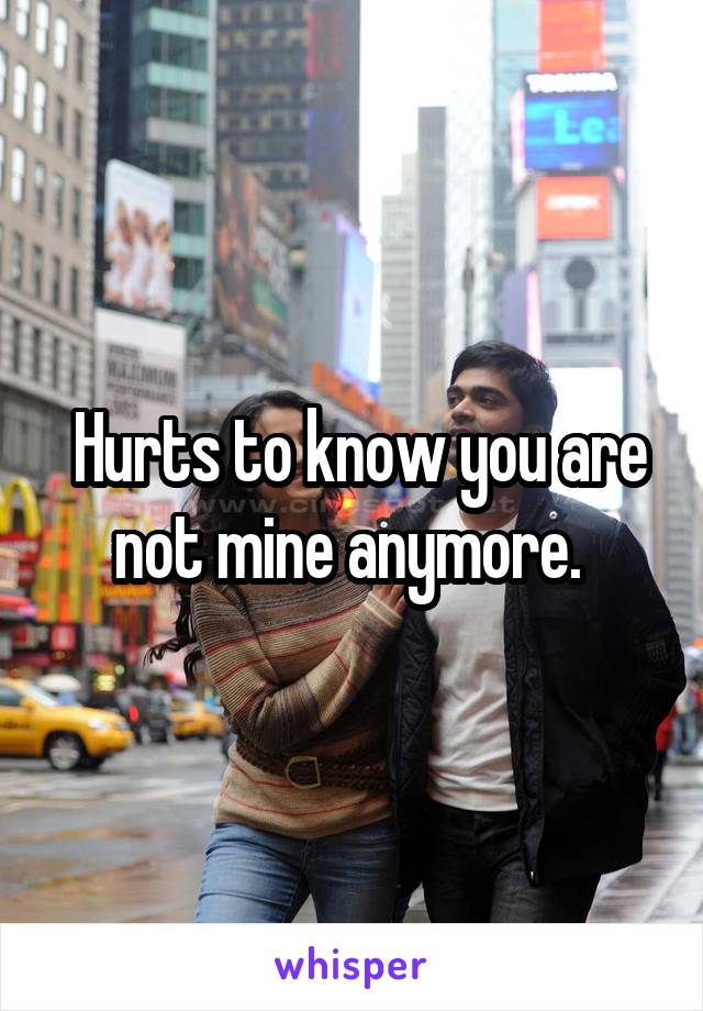 Hurts to know you are not mine anymore.