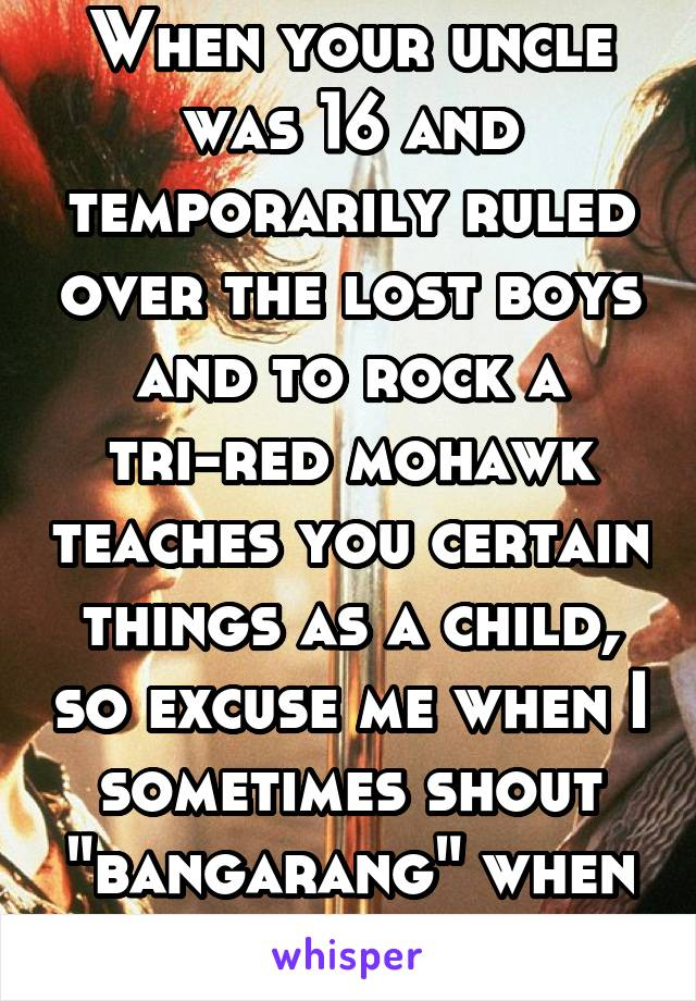"""When your uncle was 16 and temporarily ruled over the lost boys and to rock a tri-red mohawk teaches you certain things as a child, so excuse me when I sometimes shout """"bangarang"""" when excited."""