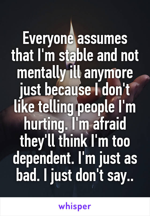 Everyone assumes that I'm stable and not mentally ill anymore just because I don't like telling people I'm hurting. I'm afraid they'll think I'm too dependent. I'm just as bad. I just don't say..