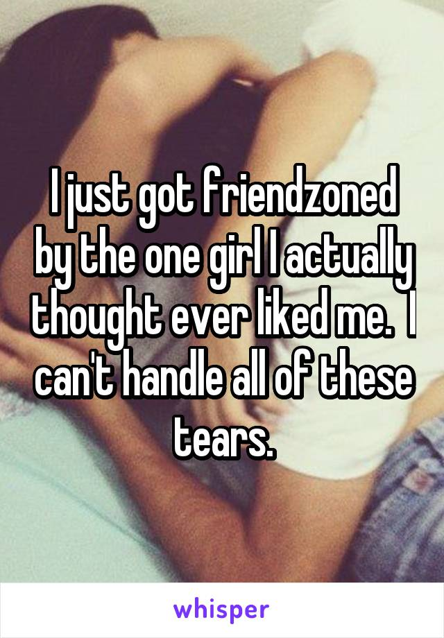 I just got friendzoned by the one girl I actually thought ever liked me.  I can't handle all of these tears.