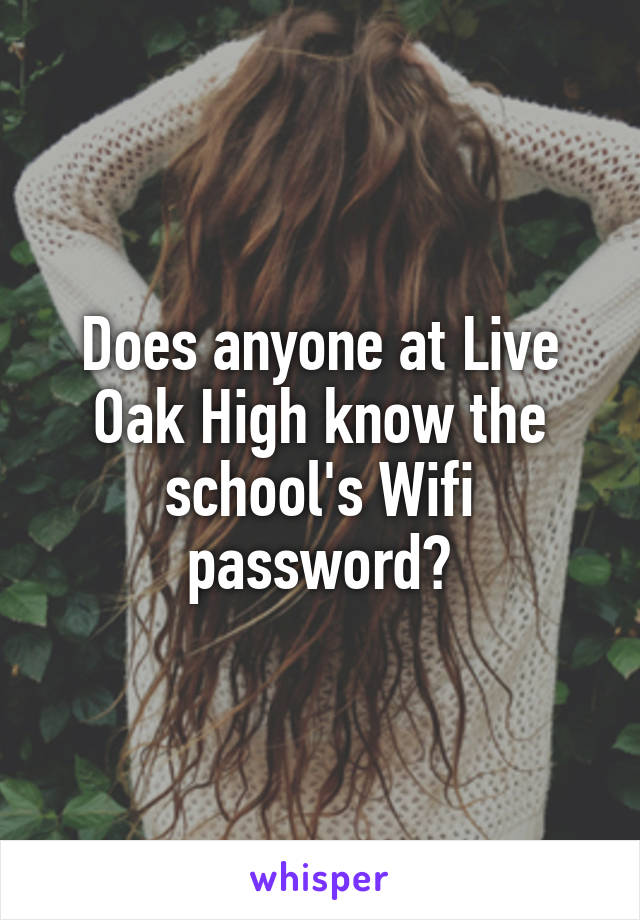 Does anyone at Live Oak High know the school's Wifi password?