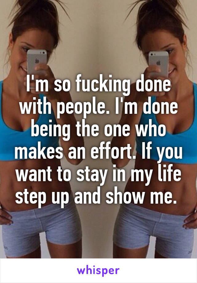 I'm so fucking done with people. I'm done being the one who makes an effort. If you want to stay in my life step up and show me.
