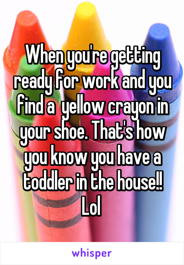 When you're getting ready for work and you find a  yellow crayon in your shoe. That's how you know you have a toddler in the house!! Lol