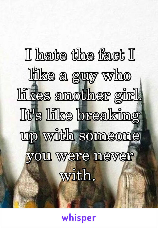 I hate the fact I like a guy who likes another girl. It's like breaking up with someone you were never with.