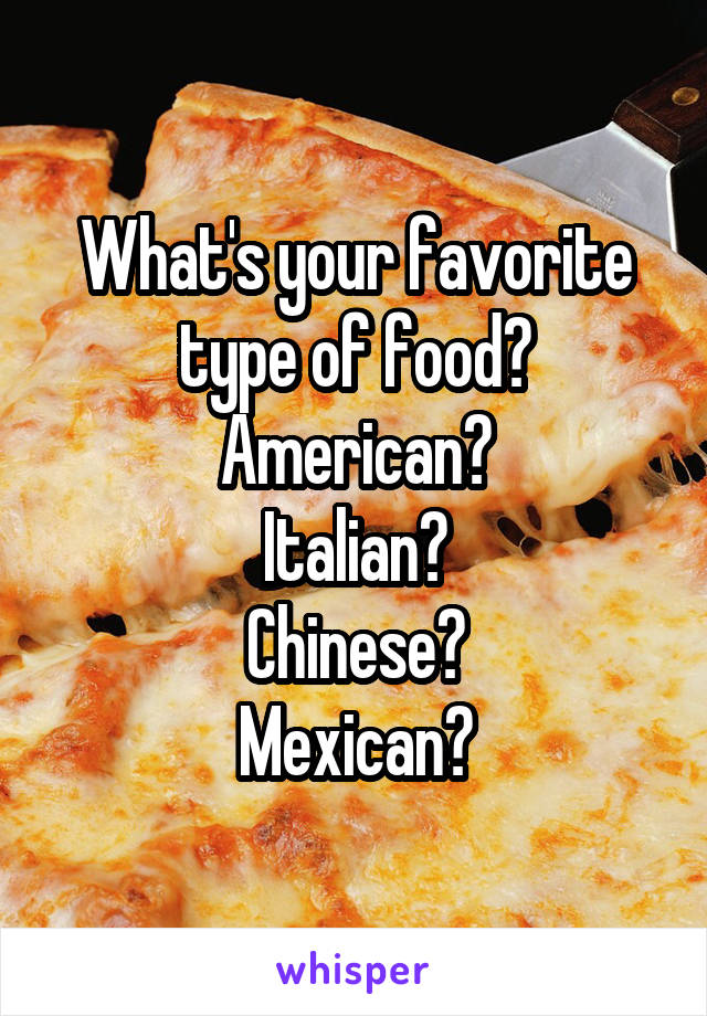 What's your favorite type of food? American? Italian? Chinese? Mexican?