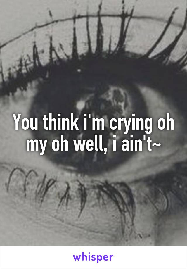 You think i'm crying oh my oh well, i ain't~