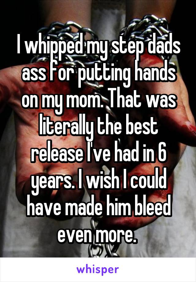 I whipped my step dads ass for putting hands on my mom. That was literally the best release I've had in 6 years. I wish I could have made him bleed even more.