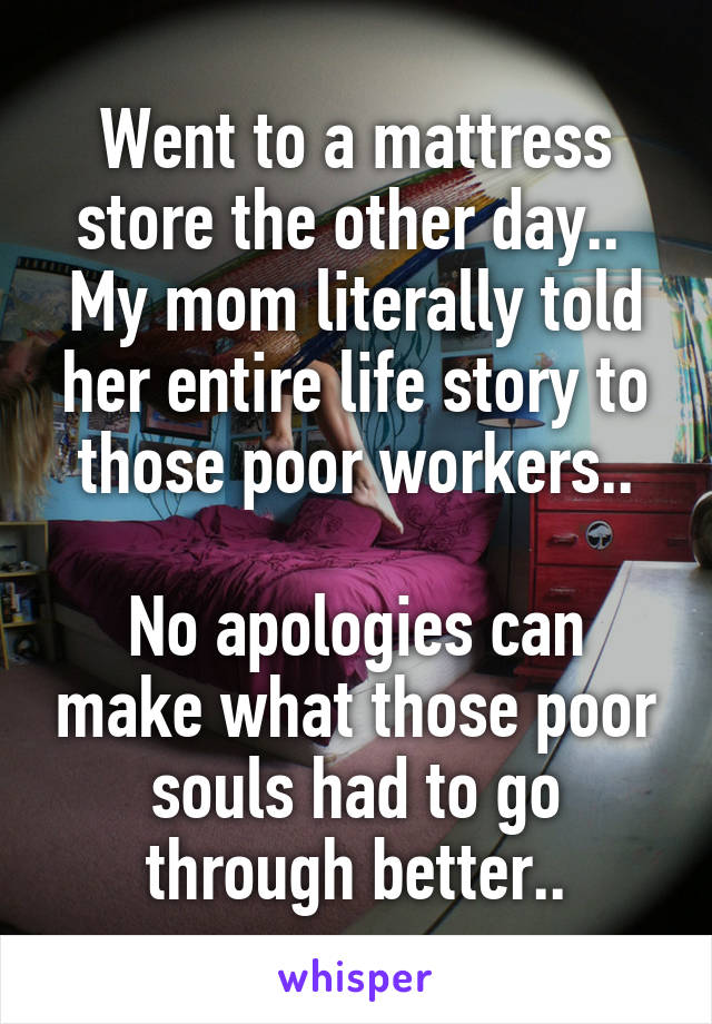 Went to a mattress store the other day..  My mom literally told her entire life story to those poor workers..  No apologies can make what those poor souls had to go through better..