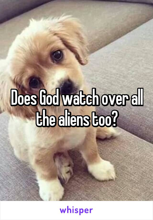 Does God watch over all the aliens too?