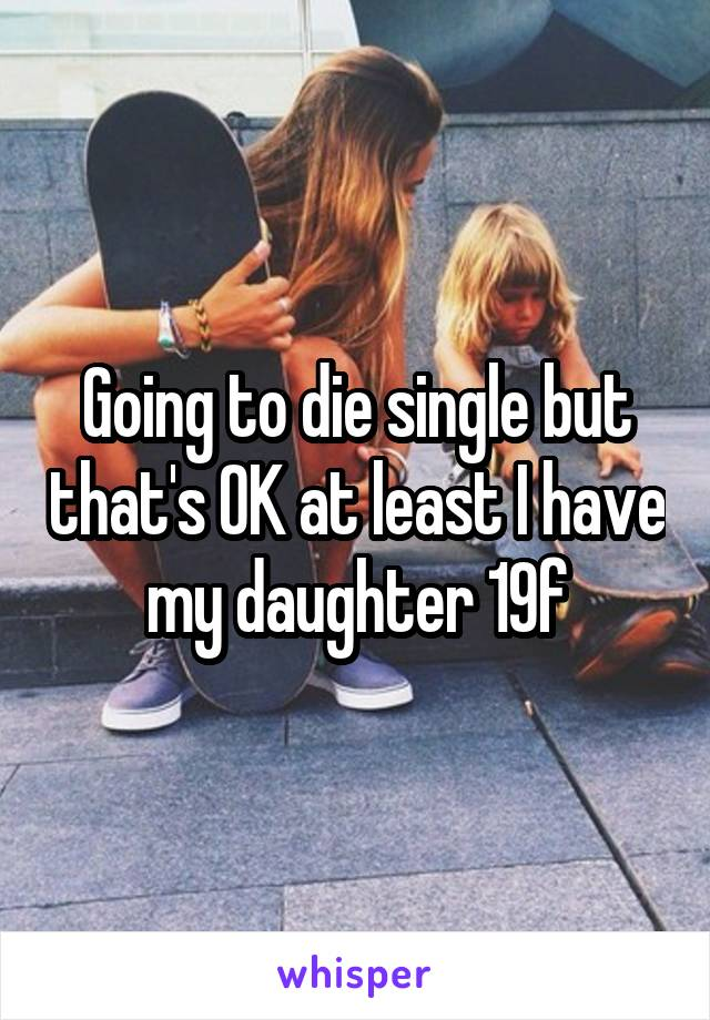 Going to die single but that's OK at least I have my daughter 19f