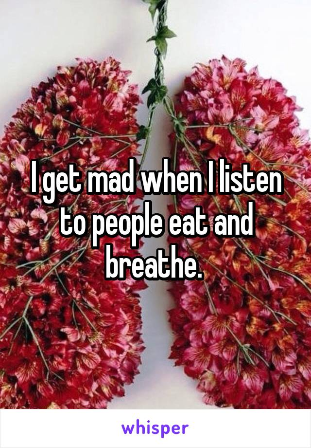 I get mad when I listen to people eat and breathe.