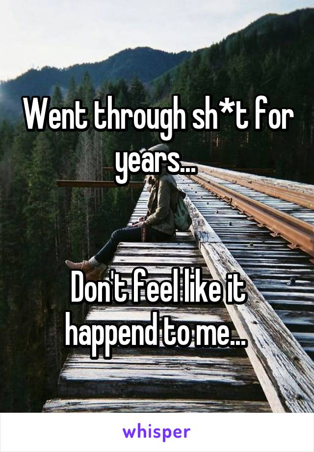 Went through sh*t for years...    Don't feel like it happend to me...
