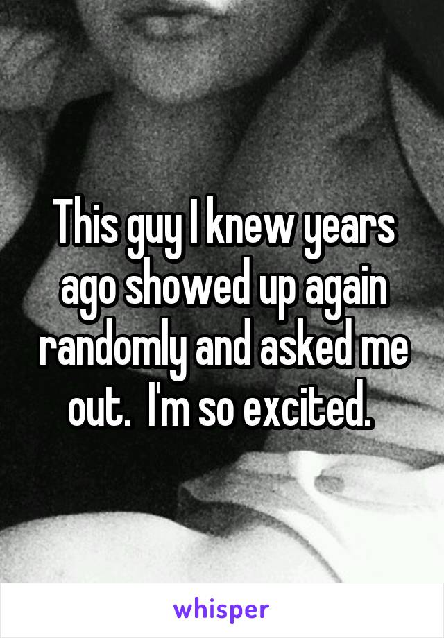 This guy I knew years ago showed up again randomly and asked me out.  I'm so excited.