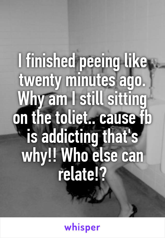 I finished peeing like twenty minutes ago. Why am I still sitting on the toliet.. cause fb is addicting that's why!! Who else can relate!?