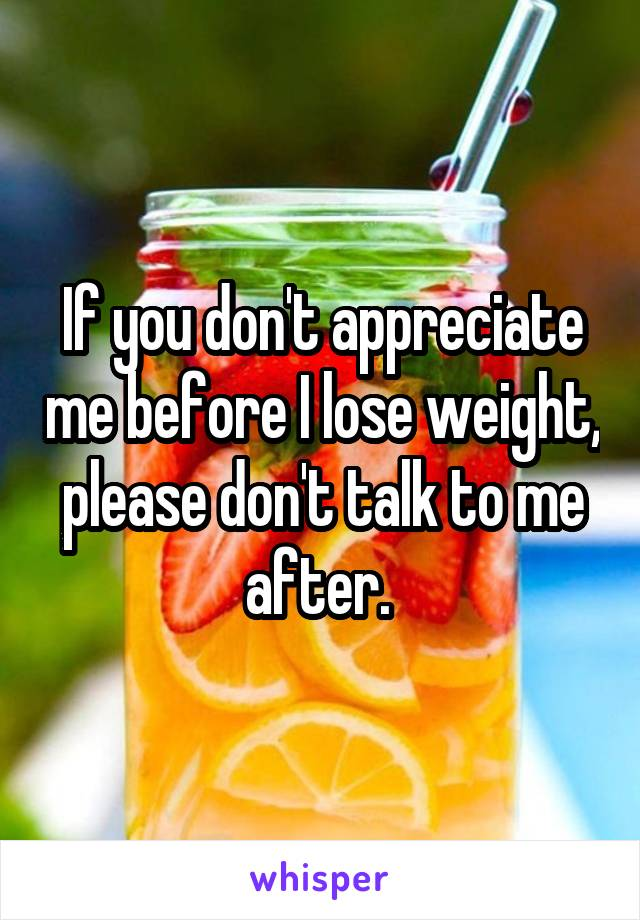 If you don't appreciate me before I lose weight, please don't talk to me after.