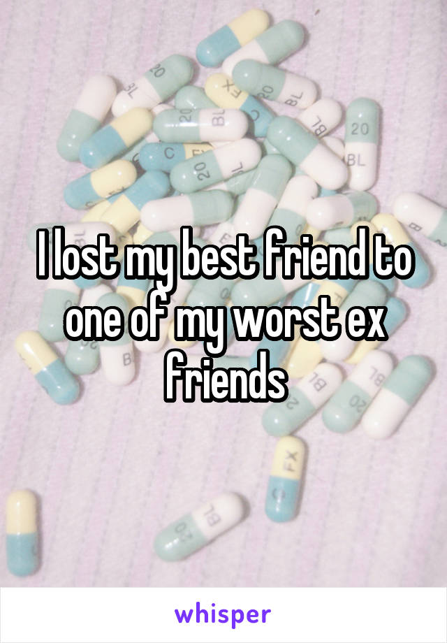 I lost my best friend to one of my worst ex friends