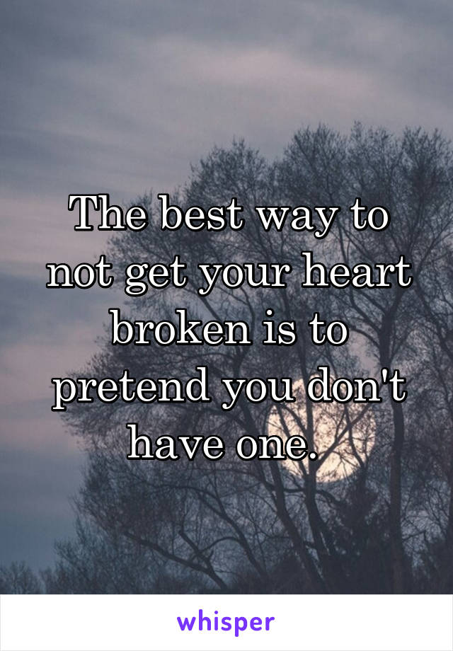 The best way to not get your heart broken is to pretend you don't have one.