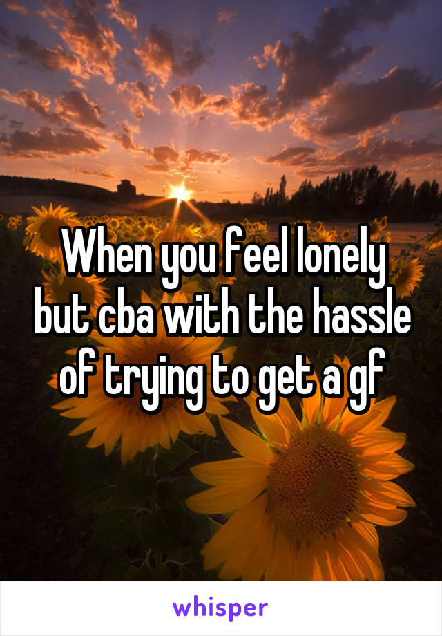 When you feel lonely but cba with the hassle of trying to get a gf