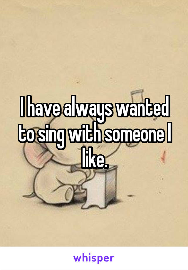 I have always wanted to sing with someone I like.
