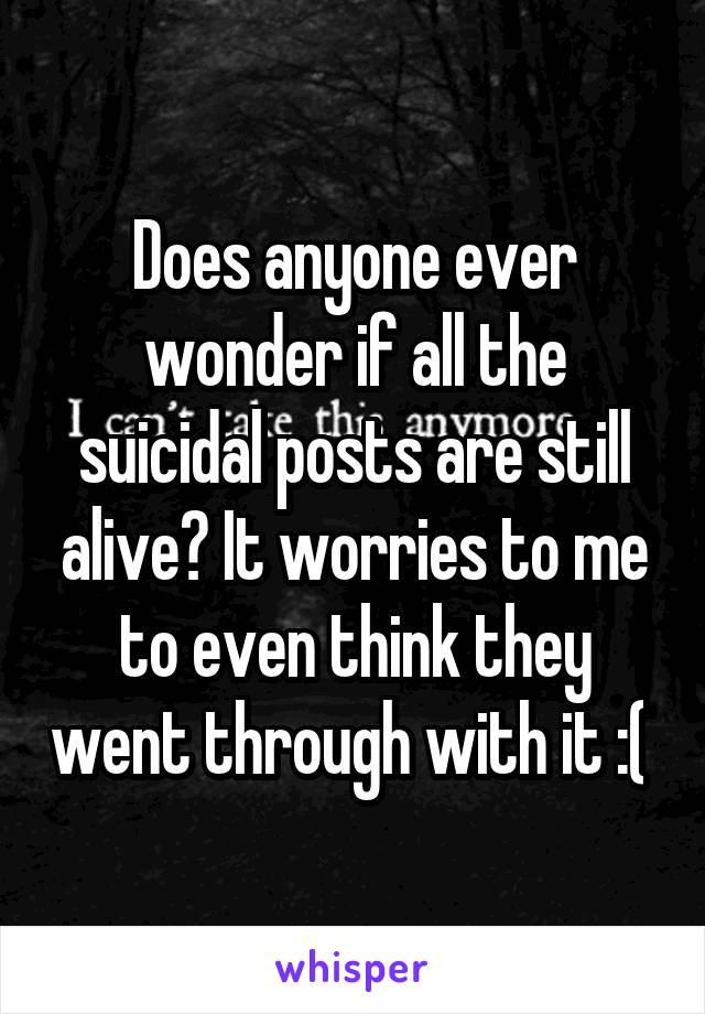 Does anyone ever wonder if all the suicidal posts are still alive? It worries to me to even think they went through with it :(