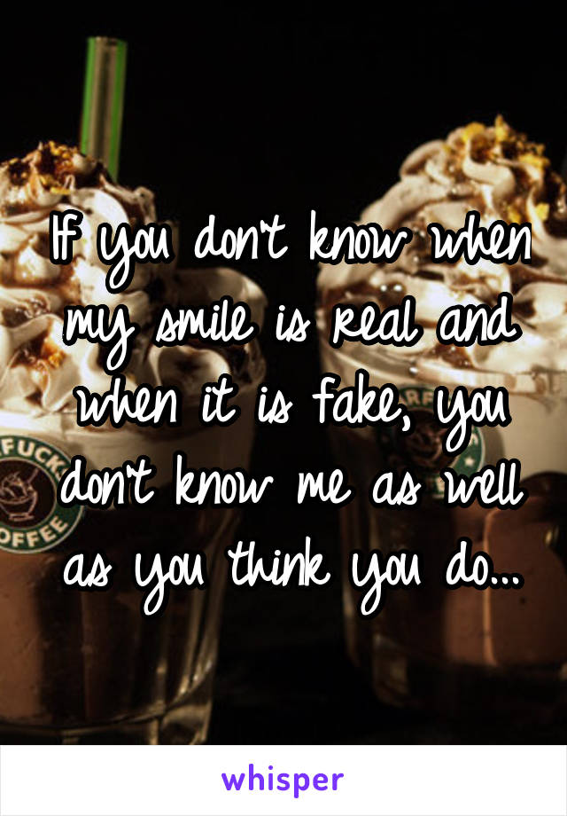 If you don't know when my smile is real and when it is fake, you don't know me as well as you think you do...
