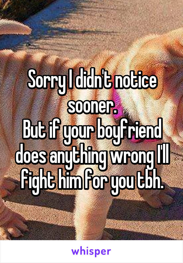 Sorry I didn't notice sooner. But if your boyfriend does anything wrong I'll fight him for you tbh.